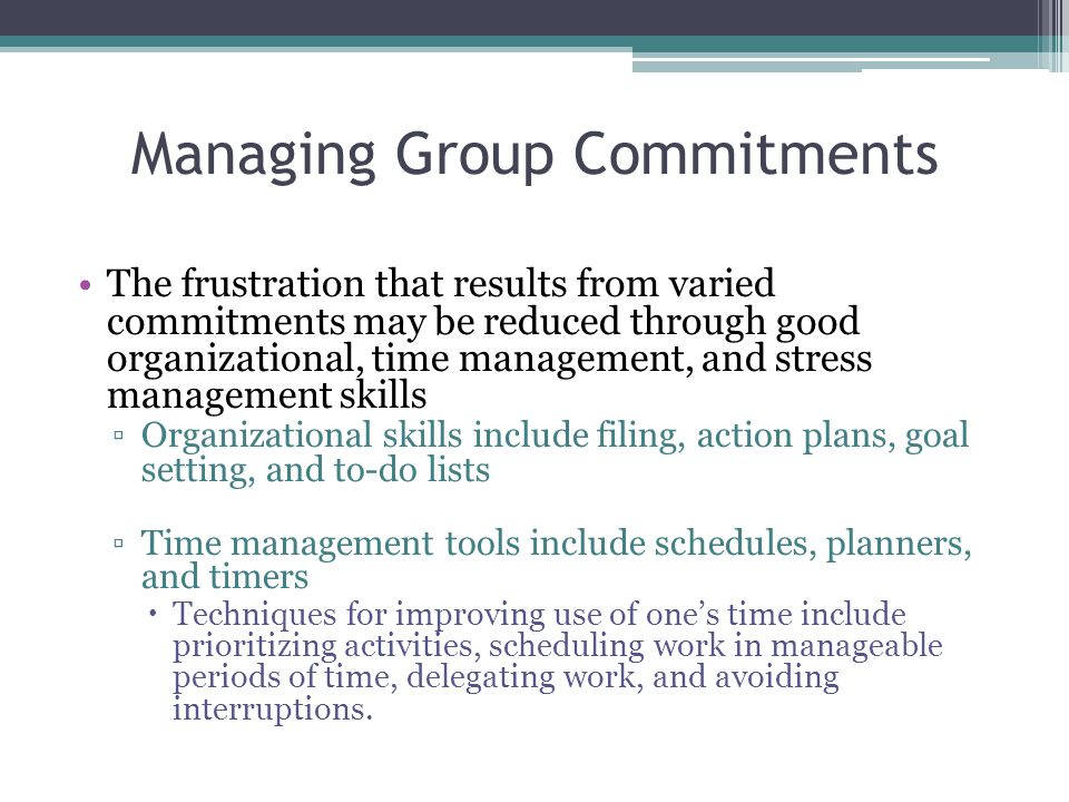 Managing Group Commitments The frustration that results from varied commitments may be reduced through good organizational, time management, and stress management skills ▫Organizational skills include filing, action plans, goal setting, and to-do lists ▫Time management tools include schedules, planners, and timers  Techniques for improving use of one's time include prioritizing activities, scheduling work in manageable periods of time, delegating work, and avoiding interruptions.