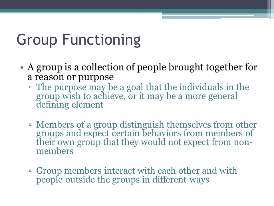 Group Functioning A group is a collection of people brought together for a reason or purpose ▫The purpose may be a goal that the individuals in the group wish to achieve, or it may be a more general defining element ▫Members of a group distinguish themselves from other groups and expect certain behaviors from members of their own group that they would not expect from non- members ▫Group members interact with each other and with people outside the groups in different ways