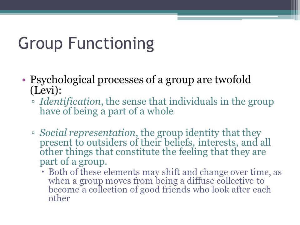 Group Functioning Psychological processes of a group are twofold (Levi): ▫Identification, the sense that individuals in the group have of being a part of a whole ▫Social representation, the group identity that they present to outsiders of their beliefs, interests, and all other things that constitute the feeling that they are part of a group.