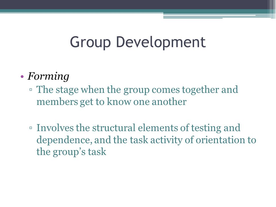 Group Development Forming ▫The stage when the group comes together and members get to know one another ▫Involves the structural elements of testing and dependence, and the task activity of orientation to the group's task