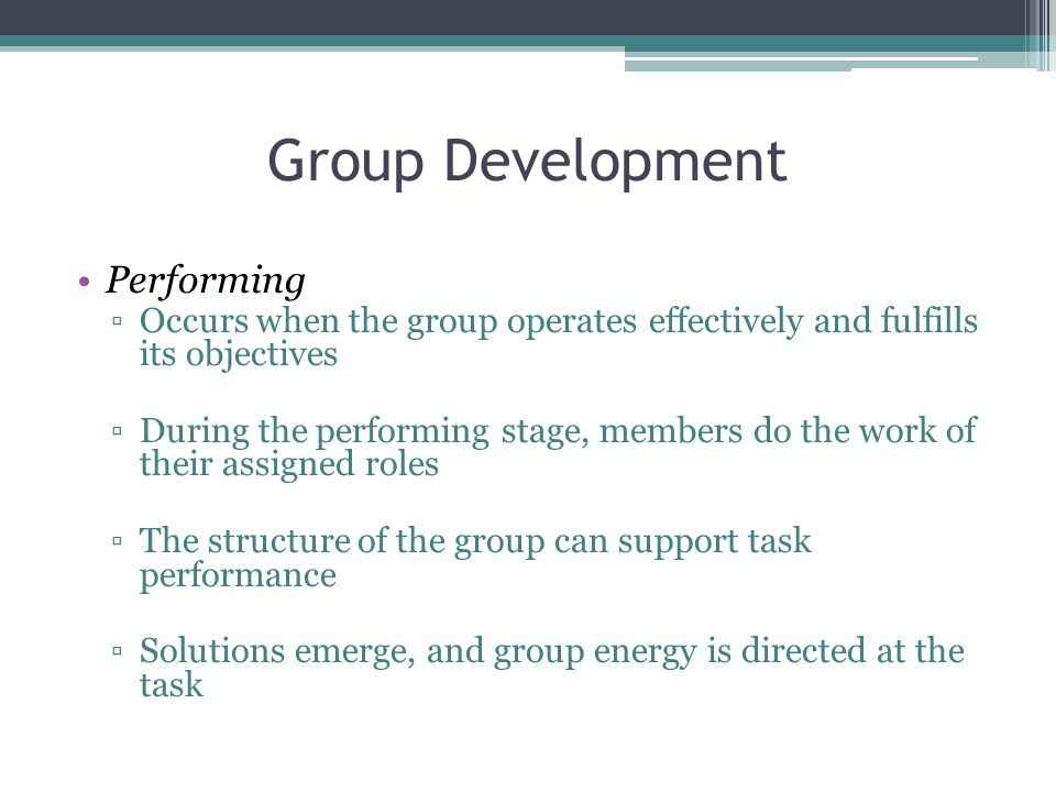 Group Development Performing ▫Occurs when the group operates effectively and fulfills its objectives ▫During the performing stage, members do the work of their assigned roles ▫The structure of the group can support task performance ▫Solutions emerge, and group energy is directed at the task