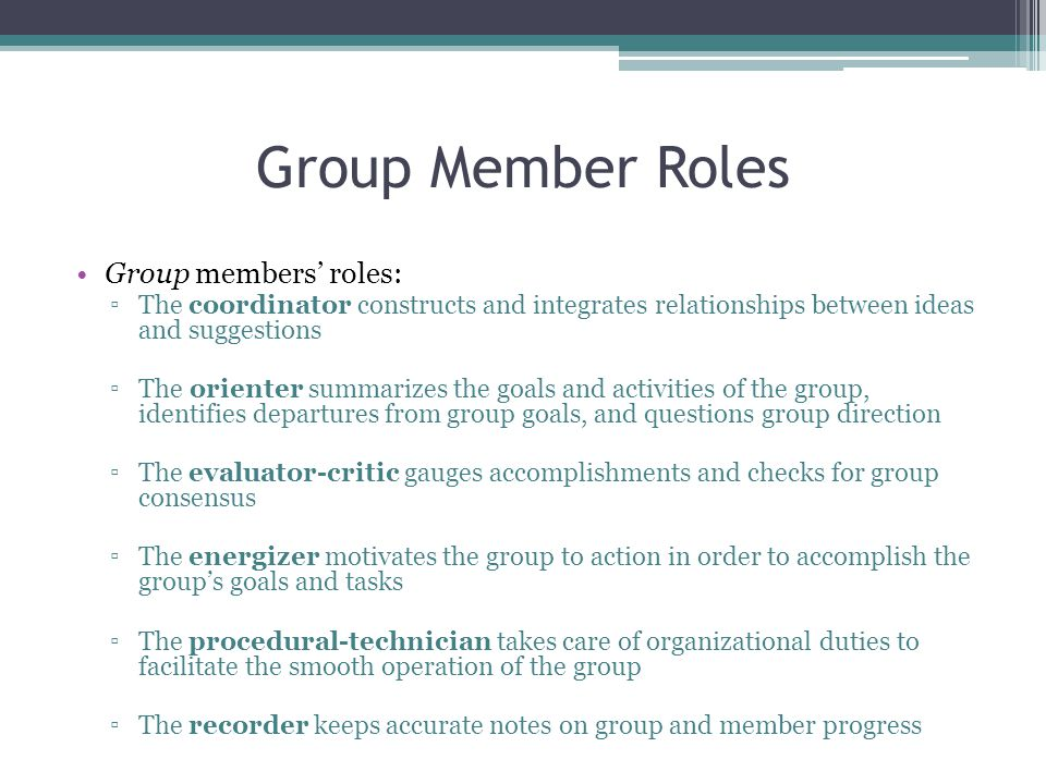 Group Member Roles Group members' roles: ▫The coordinator constructs and integrates relationships between ideas and suggestions ▫The orienter summarizes the goals and activities of the group, identifies departures from group goals, and questions group direction ▫The evaluator-critic gauges accomplishments and checks for group consensus ▫The energizer motivates the group to action in order to accomplish the group's goals and tasks ▫The procedural-technician takes care of organizational duties to facilitate the smooth operation of the group ▫The recorder keeps accurate notes on group and member progress