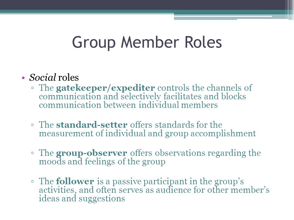 Group Member Roles Social roles ▫The gatekeeper/expediter controls the channels of communication and selectively facilitates and blocks communication between individual members ▫The standard-setter offers standards for the measurement of individual and group accomplishment ▫The group-observer offers observations regarding the moods and feelings of the group ▫The follower is a passive participant in the group's activities, and often serves as audience for other member's ideas and suggestions