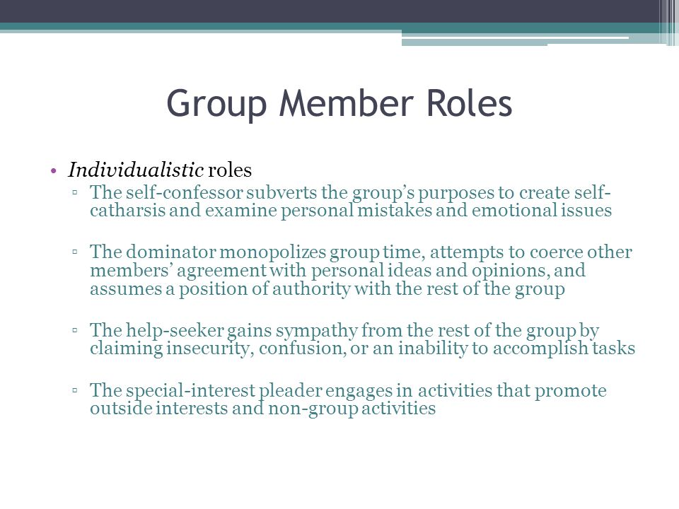 Group Member Roles Individualistic roles ▫The self-confessor subverts the group's purposes to create self- catharsis and examine personal mistakes and emotional issues ▫The dominator monopolizes group time, attempts to coerce other members' agreement with personal ideas and opinions, and assumes a position of authority with the rest of the group ▫The help-seeker gains sympathy from the rest of the group by claiming insecurity, confusion, or an inability to accomplish tasks ▫The special-interest pleader engages in activities that promote outside interests and non-group activities