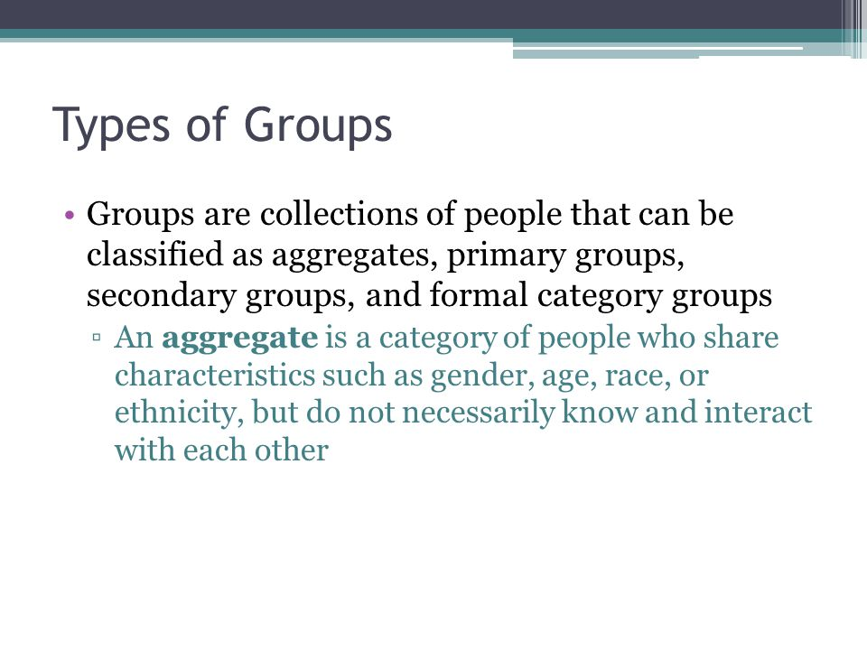 Types of Groups Groups are collections of people that can be classified as aggregates, primary groups, secondary groups, and formal category groups ▫An aggregate is a category of people who share characteristics such as gender, age, race, or ethnicity, but do not necessarily know and interact with each other