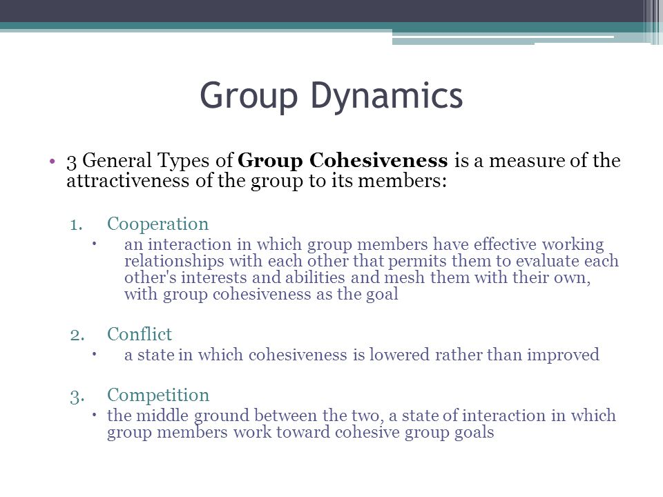 Group Dynamics 3 General Types of Group Cohesiveness is a measure of the attractiveness of the group to its members: 1.Cooperation  an interaction in which group members have effective working relationships with each other that permits them to evaluate each other s interests and abilities and mesh them with their own, with group cohesiveness as the goal 2.Conflict  a state in which cohesiveness is lowered rather than improved 3.Competition  the middle ground between the two, a state of interaction in which group members work toward cohesive group goals