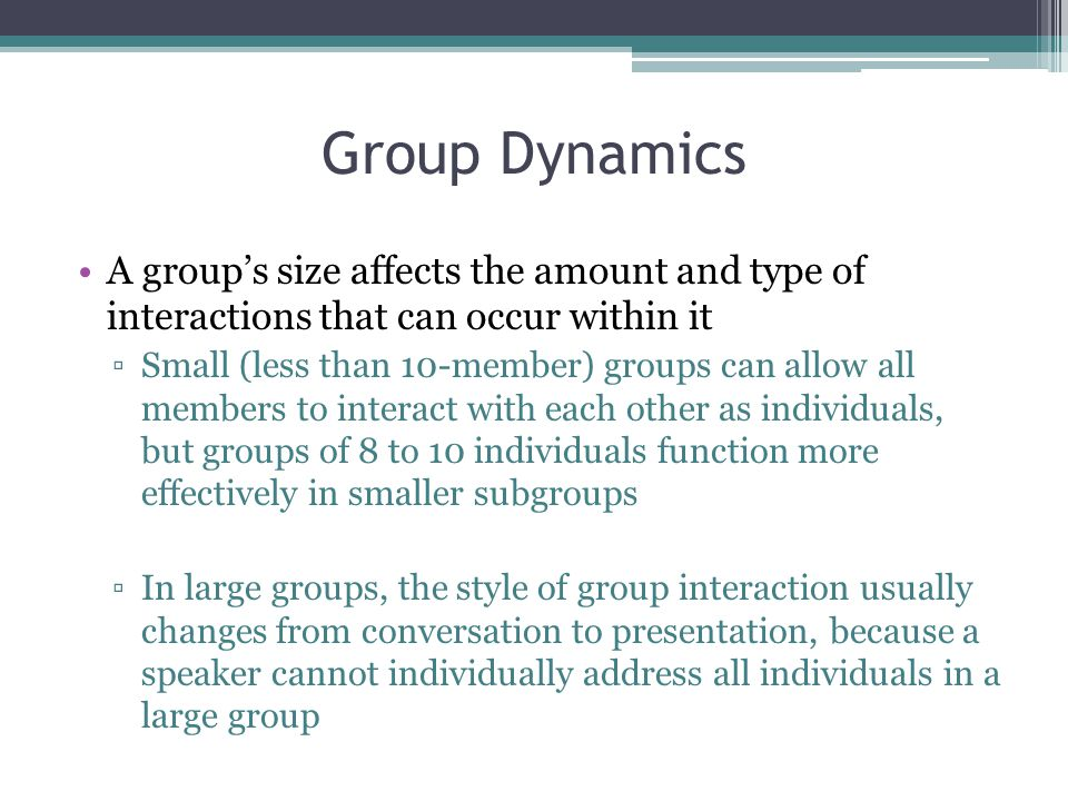 Group Dynamics A group's size affects the amount and type of interactions that can occur within it ▫Small (less than 10-member) groups can allow all members to interact with each other as individuals, but groups of 8 to 10 individuals function more effectively in smaller subgroups ▫In large groups, the style of group interaction usually changes from conversation to presentation, because a speaker cannot individually address all individuals in a large group