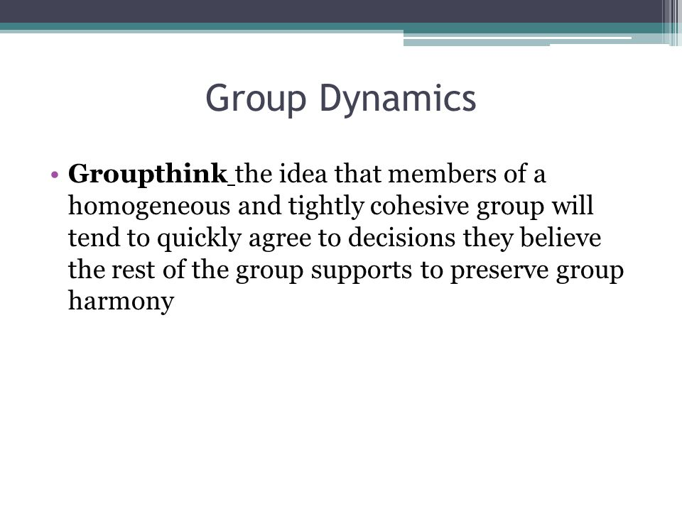 Group Dynamics Groupthink the idea that members of a homogeneous and tightly cohesive group will tend to quickly agree to decisions they believe the rest of the group supports to preserve group harmony