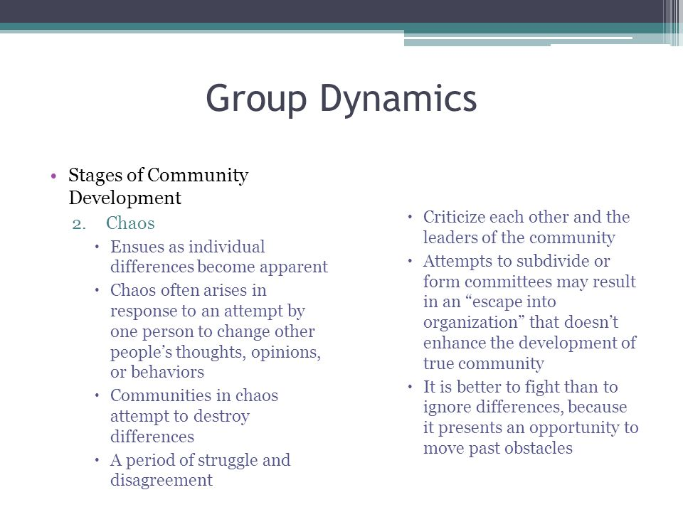 Group Dynamics Stages of Community Development 2.Chaos  Ensues as individual differences become apparent  Chaos often arises in response to an attempt by one person to change other people's thoughts, opinions, or behaviors  Communities in chaos attempt to destroy differences  A period of struggle and disagreement  Criticize each other and the leaders of the community  Attempts to subdivide or form committees may result in an escape into organization that doesn't enhance the development of true community  It is better to fight than to ignore differences, because it presents an opportunity to move past obstacles