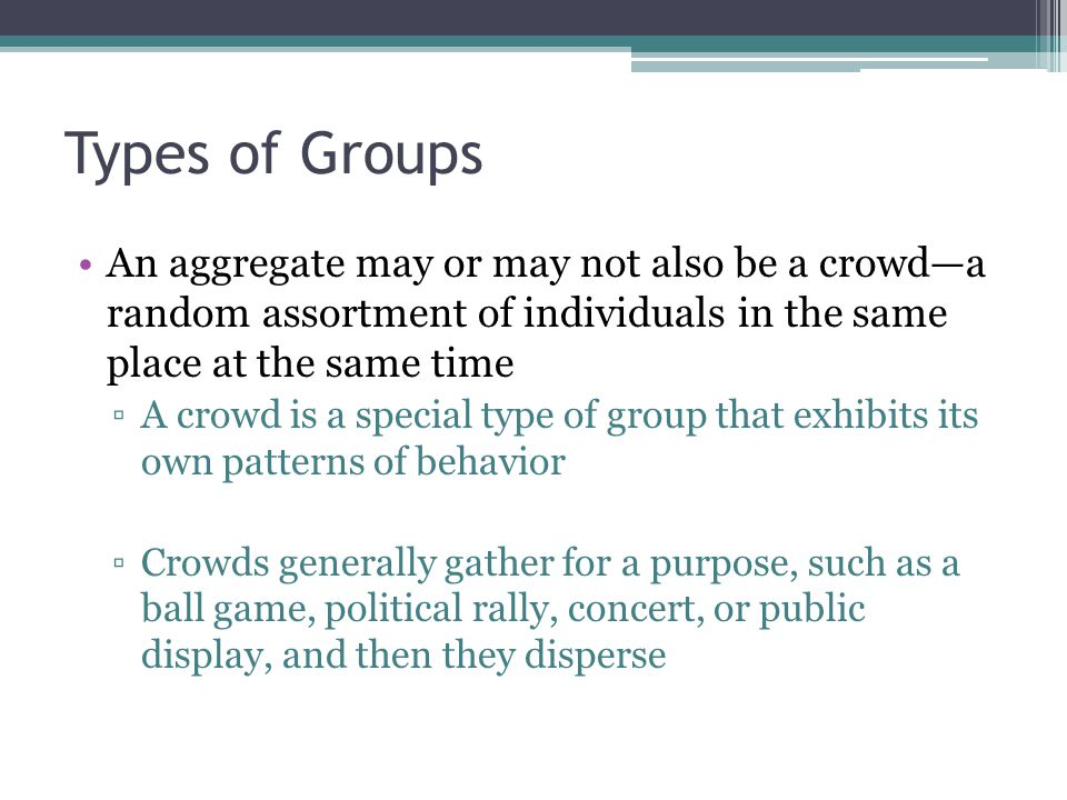 Types of Groups An aggregate may or may not also be a crowd—a random assortment of individuals in the same place at the same time ▫A crowd is a special type of group that exhibits its own patterns of behavior ▫Crowds generally gather for a purpose, such as a ball game, political rally, concert, or public display, and then they disperse