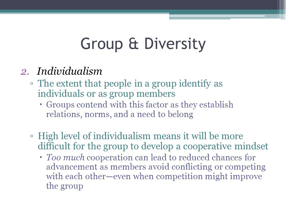 Group & Diversity 2.Individualism ▫The extent that people in a group identify as individuals or as group members  Groups contend with this factor as they establish relations, norms, and a need to belong ▫High level of individualism means it will be more difficult for the group to develop a cooperative mindset  Too much cooperation can lead to reduced chances for advancement as members avoid conflicting or competing with each other—even when competition might improve the group