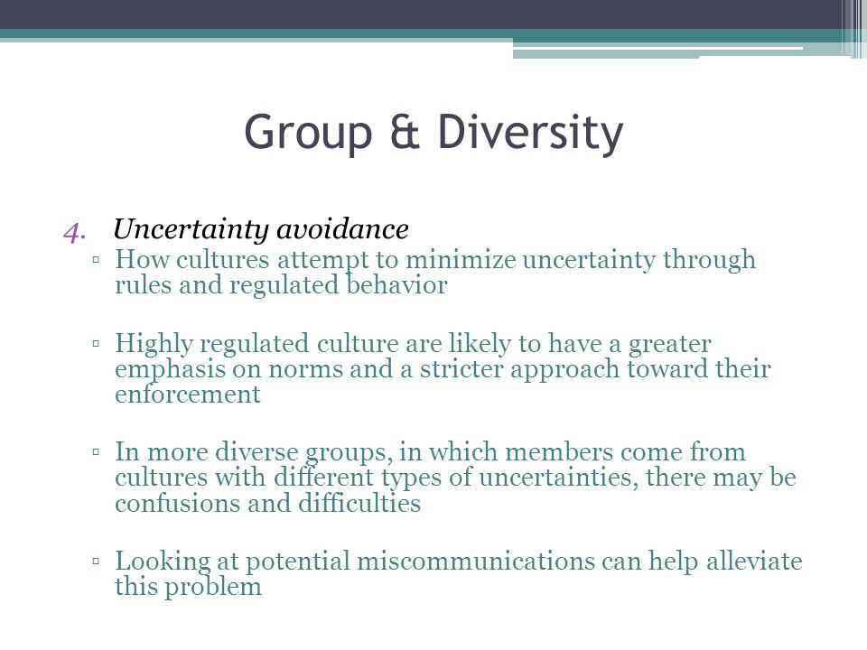 Group & Diversity 4.Uncertainty avoidance ▫How cultures attempt to minimize uncertainty through rules and regulated behavior ▫Highly regulated culture are likely to have a greater emphasis on norms and a stricter approach toward their enforcement ▫In more diverse groups, in which members come from cultures with different types of uncertainties, there may be confusions and difficulties ▫Looking at potential miscommunications can help alleviate this problem