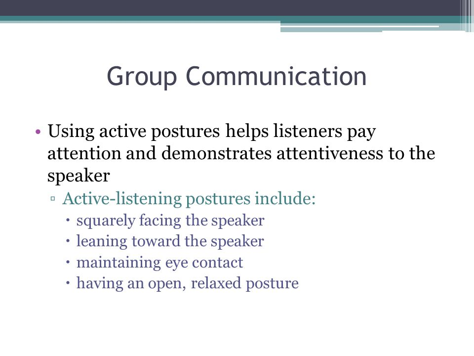 Group Communication Using active postures helps listeners pay attention and demonstrates attentiveness to the speaker ▫Active-listening postures include:  squarely facing the speaker  leaning toward the speaker  maintaining eye contact  having an open, relaxed posture