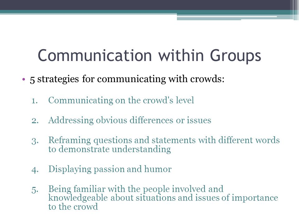Communication within Groups 5 strategies for communicating with crowds: 1.Communicating on the crowd s level 2.Addressing obvious differences or issues 3.Reframing questions and statements with different words to demonstrate understanding 4.Displaying passion and humor 5.Being familiar with the people involved and knowledgeable about situations and issues of importance to the crowd