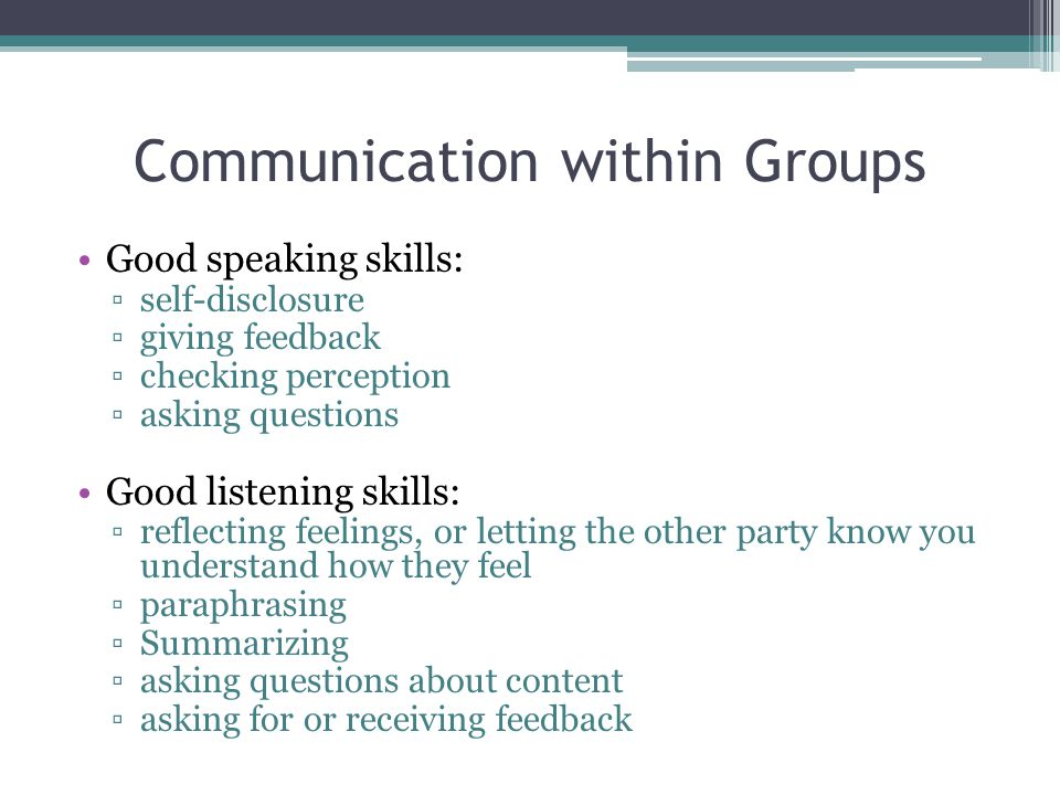 Communication within Groups Good speaking skills: ▫self-disclosure ▫giving feedback ▫checking perception ▫asking questions Good listening skills: ▫reflecting feelings, or letting the other party know you understand how they feel ▫paraphrasing ▫Summarizing ▫asking questions about content ▫asking for or receiving feedback