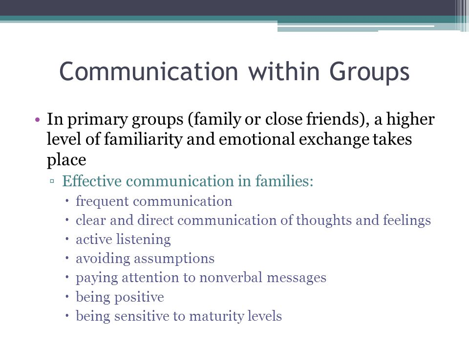 Communication within Groups In primary groups (family or close friends), a higher level of familiarity and emotional exchange takes place ▫Effective communication in families:  frequent communication  clear and direct communication of thoughts and feelings  active listening  avoiding assumptions  paying attention to nonverbal messages  being positive  being sensitive to maturity levels