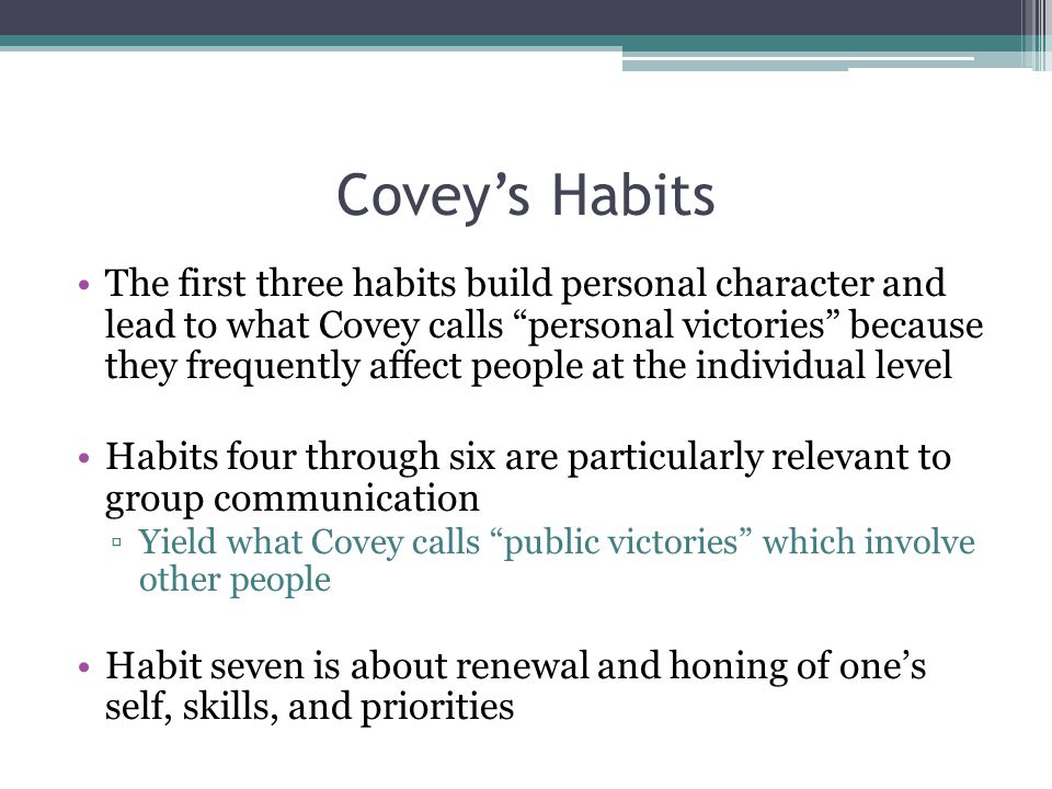 Covey's Habits The first three habits build personal character and lead to what Covey calls personal victories because they frequently affect people at the individual level Habits four through six are particularly relevant to group communication ▫Yield what Covey calls public victories which involve other people Habit seven is about renewal and honing of one's self, skills, and priorities