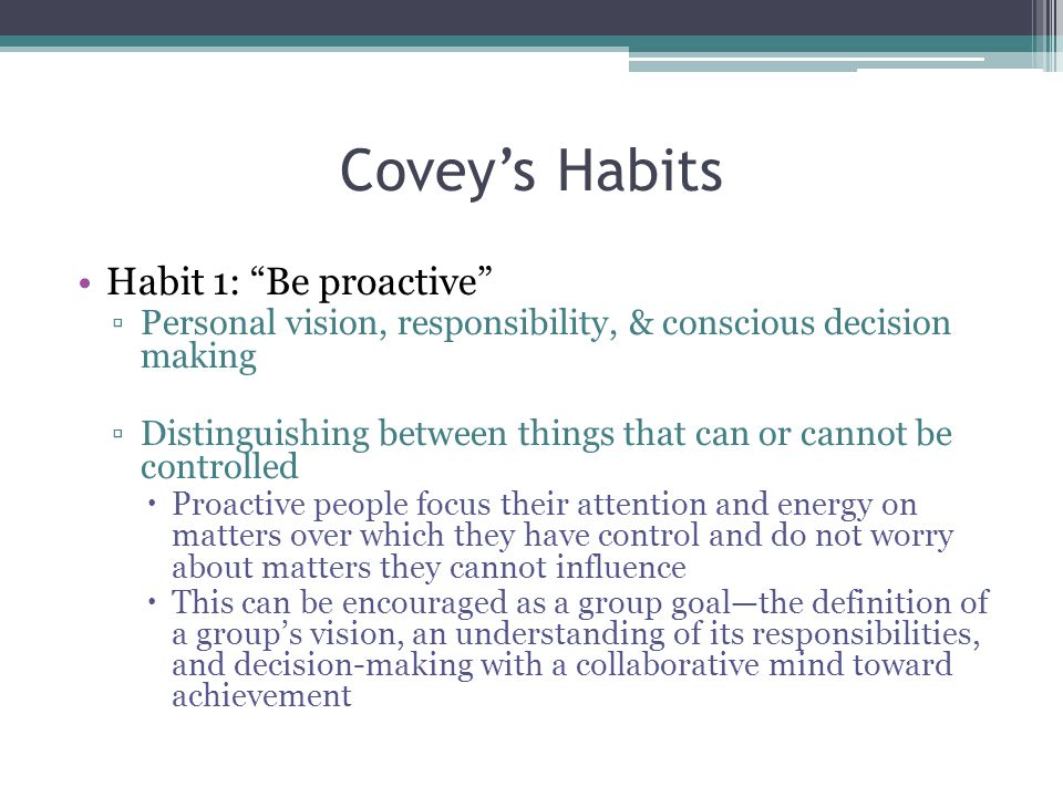 Covey's Habits Habit 1: Be proactive ▫Personal vision, responsibility, & conscious decision making ▫Distinguishing between things that can or cannot be controlled  Proactive people focus their attention and energy on matters over which they have control and do not worry about matters they cannot influence  This can be encouraged as a group goal—the definition of a group's vision, an understanding of its responsibilities, and decision-making with a collaborative mind toward achievement