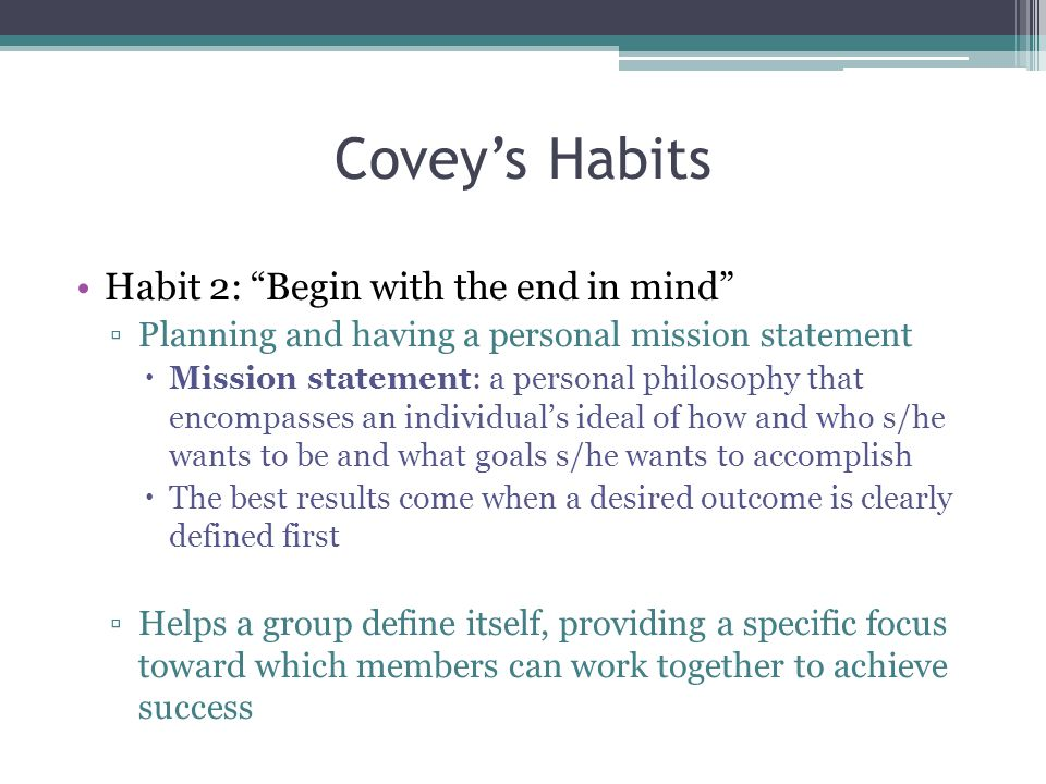 Covey's Habits Habit 2: Begin with the end in mind ▫Planning and having a personal mission statement  Mission statement: a personal philosophy that encompasses an individual's ideal of how and who s/he wants to be and what goals s/he wants to accomplish  The best results come when a desired outcome is clearly defined first ▫Helps a group define itself, providing a specific focus toward which members can work together to achieve success