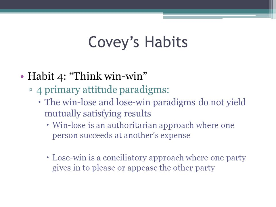 Covey's Habits Habit 4: Think win-win ▫4 primary attitude paradigms:  The win-lose and lose-win paradigms do not yield mutually satisfying results  Win-lose is an authoritarian approach where one person succeeds at another's expense  Lose-win is a conciliatory approach where one party gives in to please or appease the other party