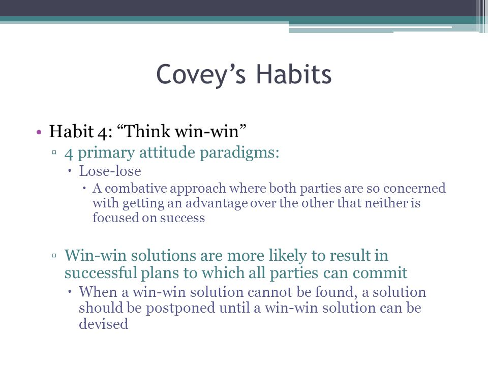 Covey's Habits Habit 4: Think win-win ▫4 primary attitude paradigms:  Lose-lose  A combative approach where both parties are so concerned with getting an advantage over the other that neither is focused on success ▫Win-win solutions are more likely to result in successful plans to which all parties can commit  When a win-win solution cannot be found, a solution should be postponed until a win-win solution can be devised