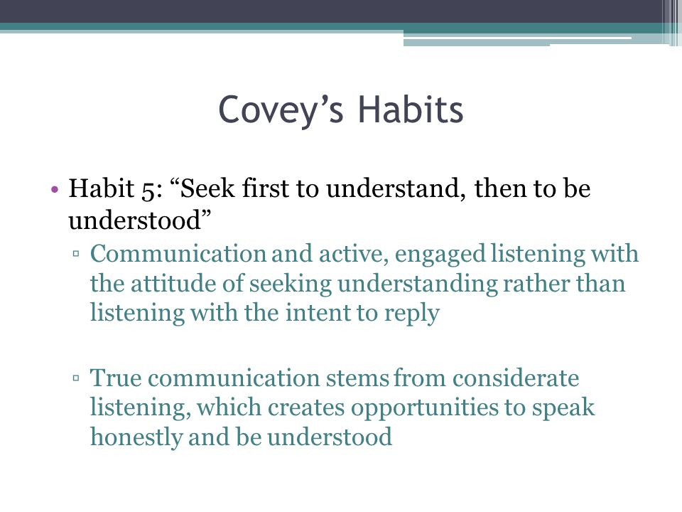 Covey's Habits Habit 5: Seek first to understand, then to be understood ▫Communication and active, engaged listening with the attitude of seeking understanding rather than listening with the intent to reply ▫True communication stems from considerate listening, which creates opportunities to speak honestly and be understood