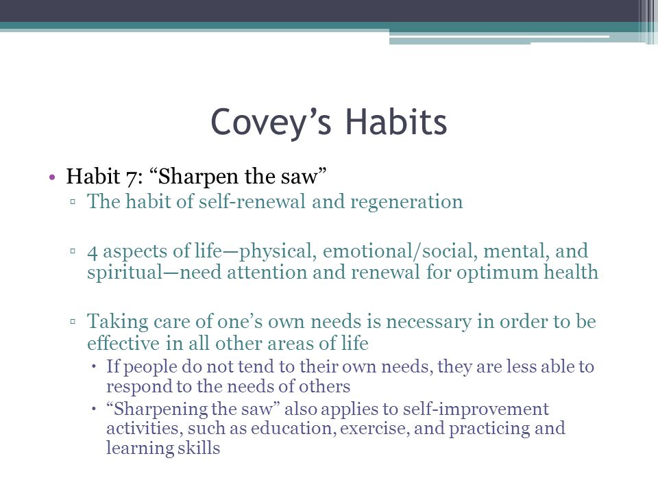 Covey's Habits Habit 7: Sharpen the saw ▫The habit of self-renewal and regeneration ▫4 aspects of life—physical, emotional/social, mental, and spiritual—need attention and renewal for optimum health ▫Taking care of one's own needs is necessary in order to be effective in all other areas of life  If people do not tend to their own needs, they are less able to respond to the needs of others  Sharpening the saw also applies to self-improvement activities, such as education, exercise, and practicing and learning skills