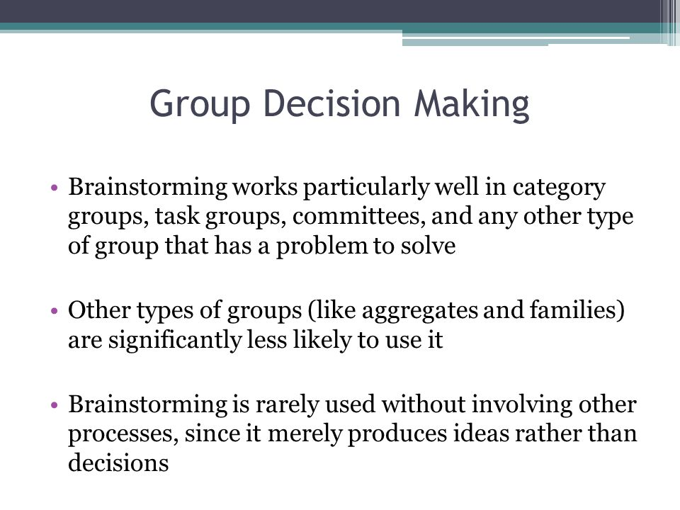 Group Decision Making Brainstorming works particularly well in category groups, task groups, committees, and any other type of group that has a problem to solve Other types of groups (like aggregates and families) are significantly less likely to use it Brainstorming is rarely used without involving other processes, since it merely produces ideas rather than decisions
