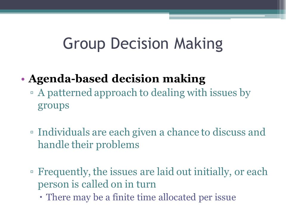Group Decision Making Agenda-based decision making ▫A patterned approach to dealing with issues by groups ▫Individuals are each given a chance to discuss and handle their problems ▫Frequently, the issues are laid out initially, or each person is called on in turn  There may be a finite time allocated per issue