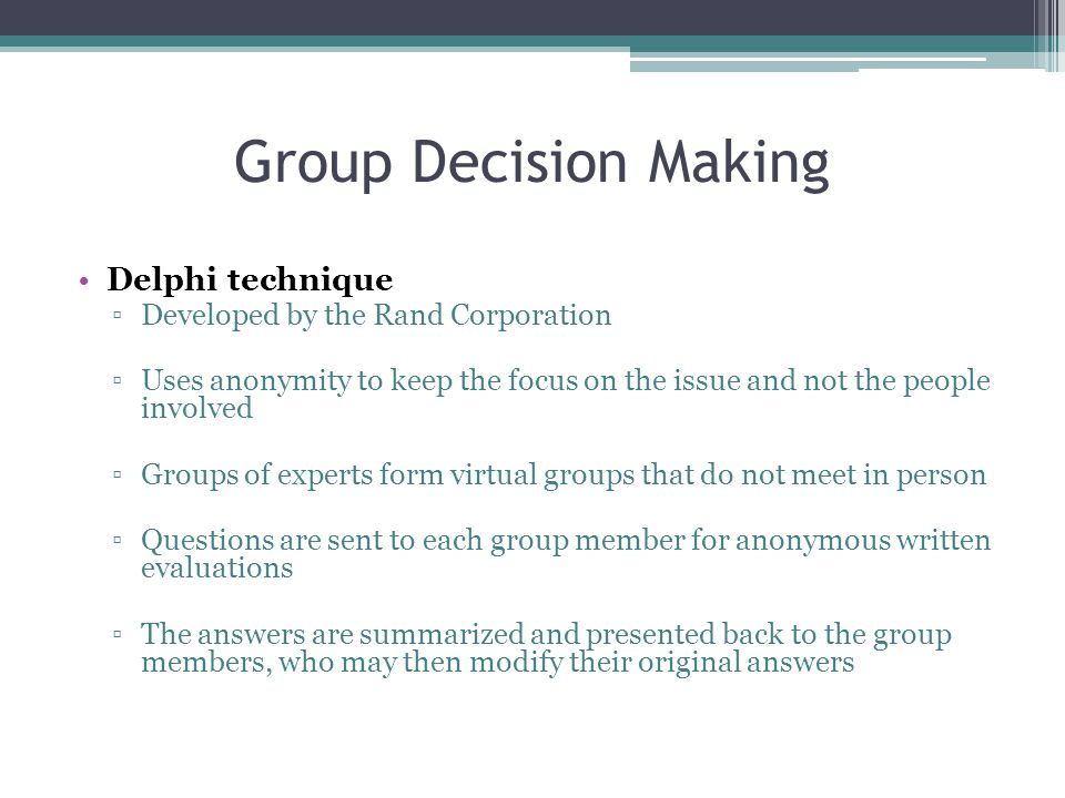 Group Decision Making Delphi technique ▫Developed by the Rand Corporation ▫Uses anonymity to keep the focus on the issue and not the people involved ▫Groups of experts form virtual groups that do not meet in person ▫Questions are sent to each group member for anonymous written evaluations ▫The answers are summarized and presented back to the group members, who may then modify their original answers
