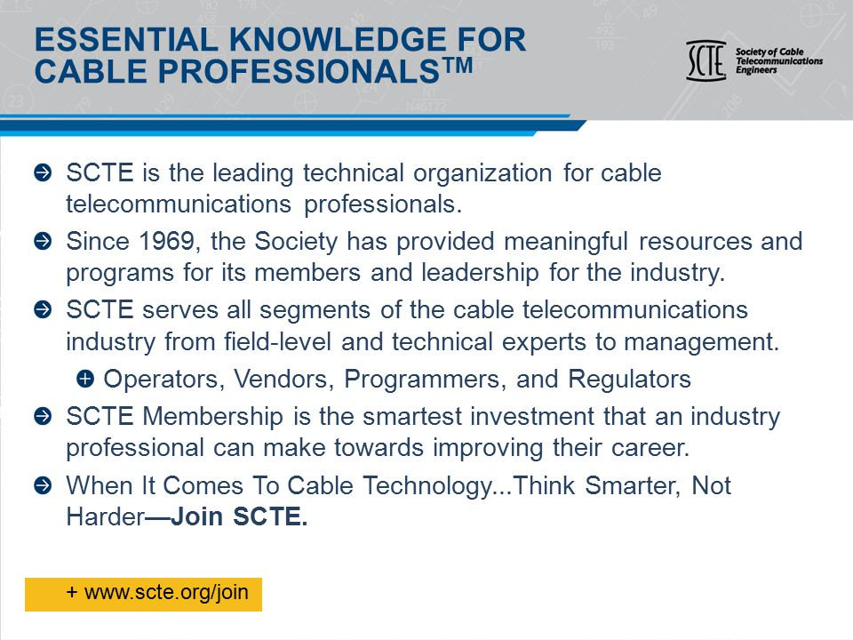 BASIC SCTE MEMBERSHIP BENEFITS What all members receive for their $68 annual membership dues: Membership card Login and password access to www.scte.org SCTE communications - Print and digital publications filled with technical information and industry news delivered via mail and e-mail