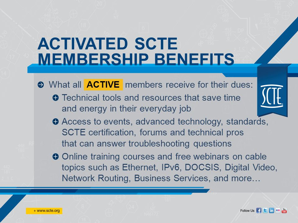 Succeed with the benefits of SCTE membership Technical Education & Training Professional Certifications Publications & Education Resources Knowledge & Information Resources Conferences & Networking Events Member Discounts & Services Industry Initiatives & Leadership MAXIMIZE YOUR POTENTIAL —BUILD YOUR TECHNICAL CABLE KNOWLEDGE