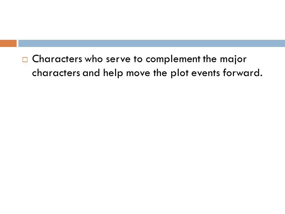  Characters who serve to complement the major characters and help move the plot events forward.
