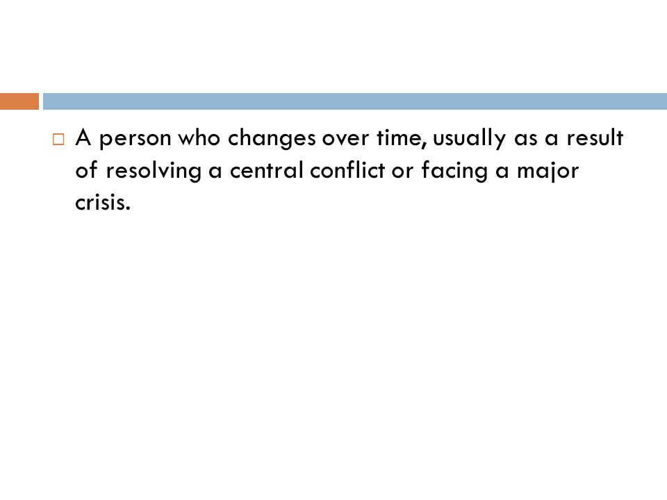  A person who changes over time, usually as a result of resolving a central conflict or facing a major crisis.