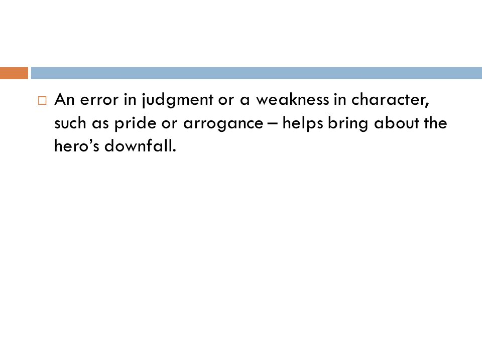  An error in judgment or a weakness in character, such as pride or arrogance – helps bring about the hero's downfall.