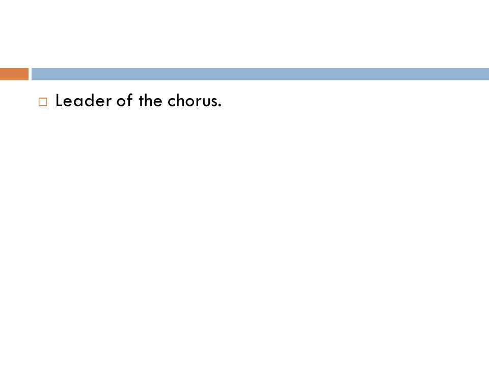  Leader of the chorus.