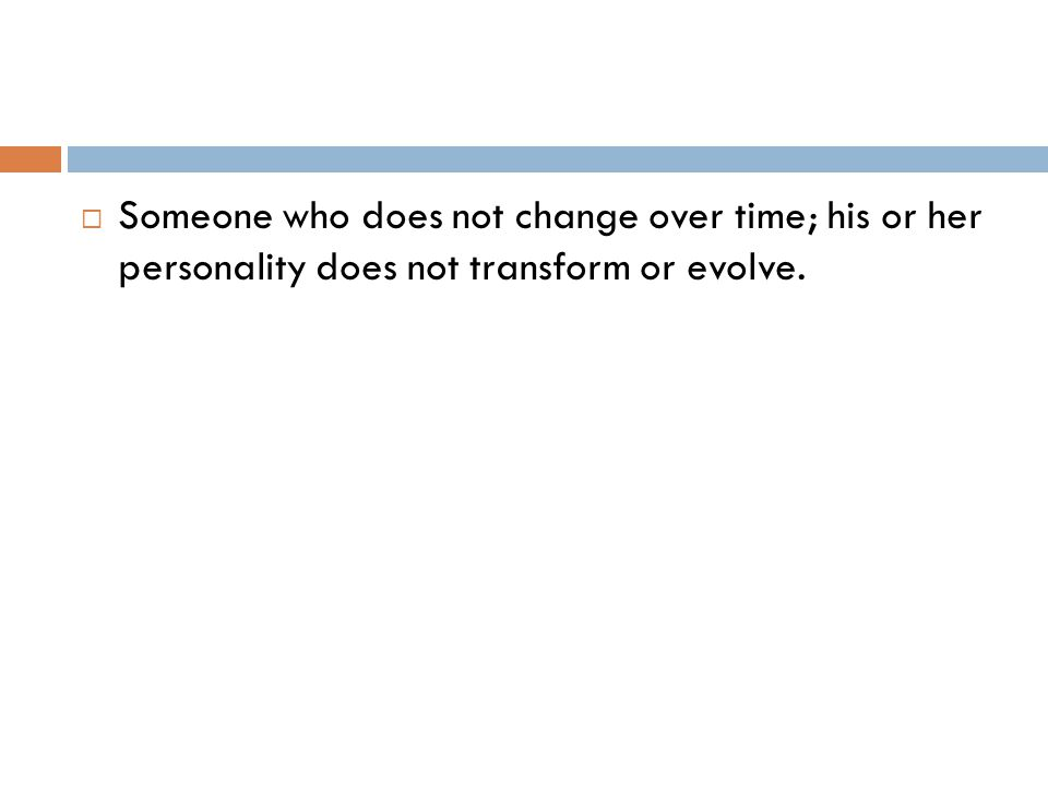  Someone who does not change over time; his or her personality does not transform or evolve.