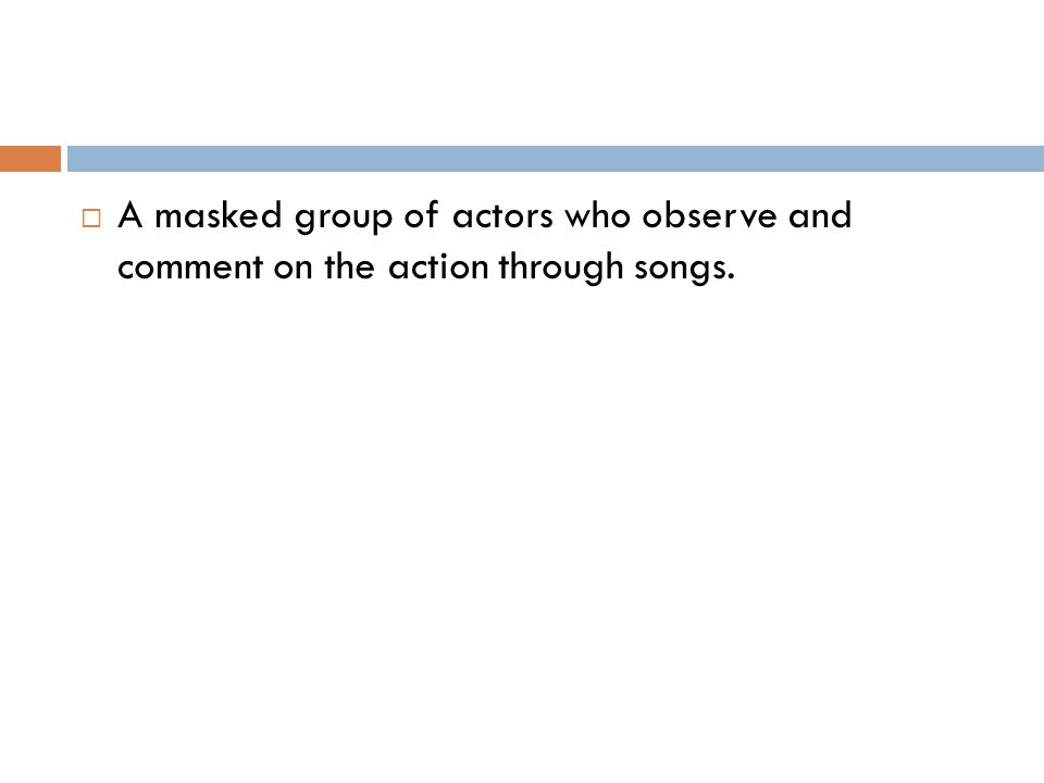 A masked group of actors who observe and comment on the action through songs.