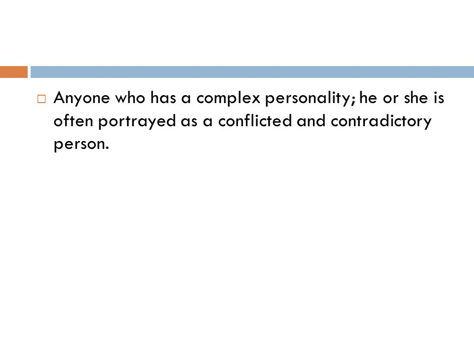  Anyone who has a complex personality; he or she is often portrayed as a conflicted and contradictory person.