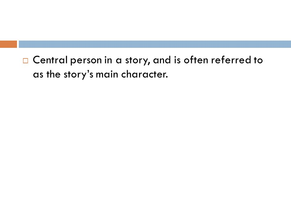  Central person in a story, and is often referred to as the story's main character.