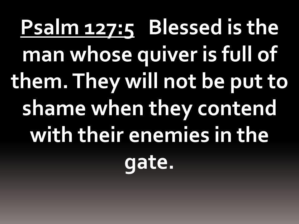 Psalm 127:5 Blessed is the man whose quiver is full of them.