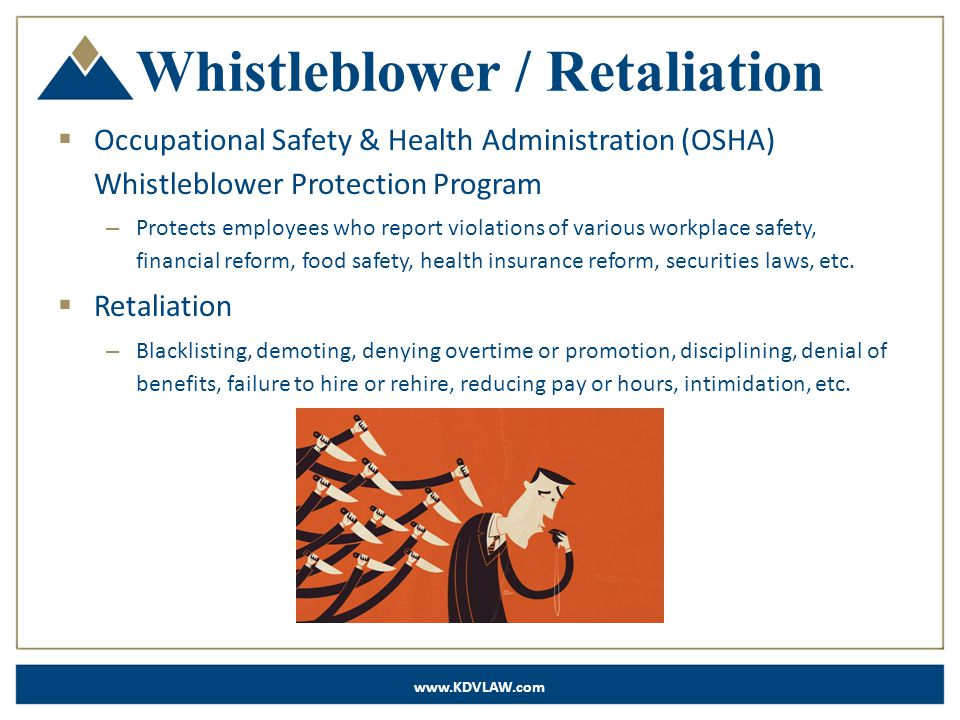 www.KDVLAW.com Whistleblower / Retaliation  Occupational Safety & Health Administration (OSHA) Whistleblower Protection Program – Protects employees who report violations of various workplace safety, financial reform, food safety, health insurance reform, securities laws, etc.