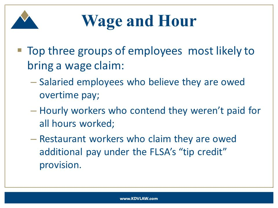 www.KDVLAW.com Wage and Hour  Top three groups of employees most likely to bring a wage claim: – Salaried employees who believe they are owed overtime pay; – Hourly workers who contend they weren't paid for all hours worked; – Restaurant workers who claim they are owed additional pay under the FLSA's tip credit provision.