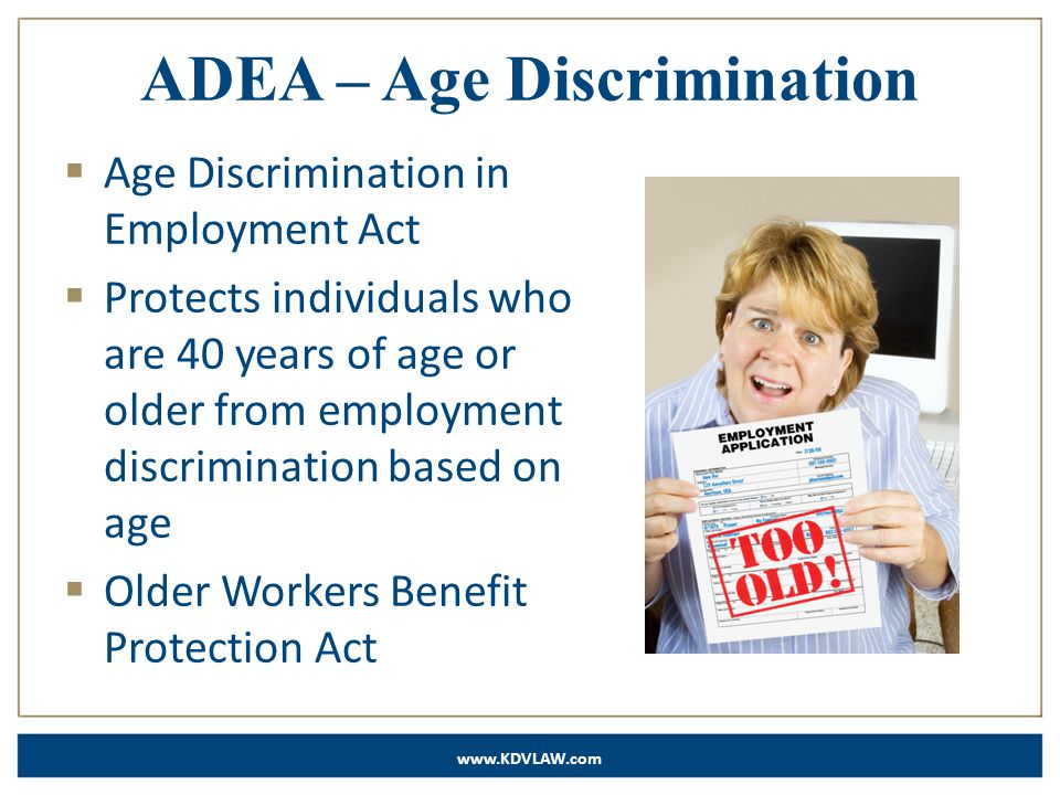www.KDVLAW.com ADEA – Age Discrimination  Age Discrimination in Employment Act  Protects individuals who are 40 years of age or older from employment discrimination based on age  Older Workers Benefit Protection Act