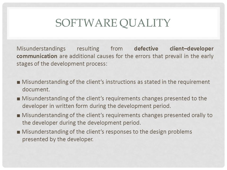 SOFTWARE QUALITY Misunderstandings resulting from defective client–developer communication are additional causes for the errors that prevail in the early stages of the development process: ■ Misunderstanding of the client's instructions as stated in the requirement document.