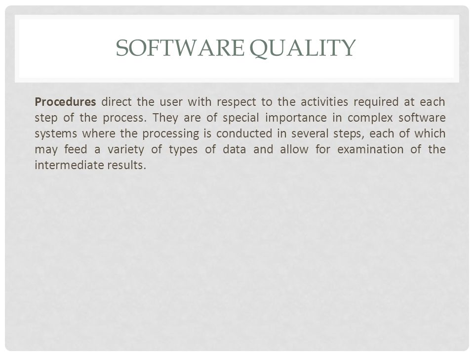 SOFTWARE QUALITY Procedures direct the user with respect to the activities required at each step of the process.