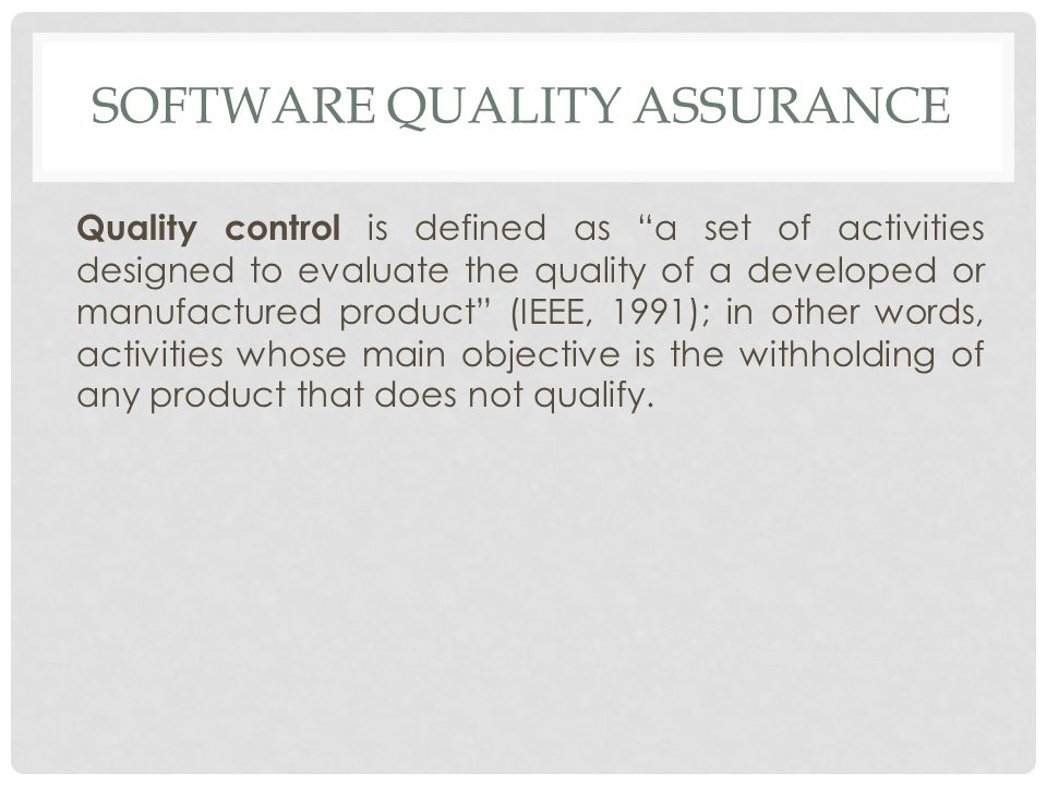 SOFTWARE QUALITY ASSURANCE Quality control is defined as a set of activities designed to evaluate the quality of a developed or manufactured product (IEEE, 1991); in other words, activities whose main objective is the withholding of any product that does not qualify.