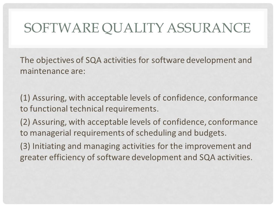 SOFTWARE QUALITY ASSURANCE The objectives of SQA activities for software development and maintenance are: (1) Assuring, with acceptable levels of confidence, conformance to functional technical requirements.