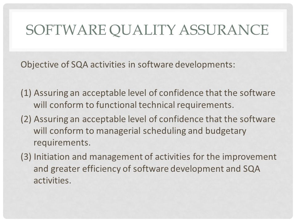 SOFTWARE QUALITY ASSURANCE Objective of SQA activities in software developments: (1) Assuring an acceptable level of confidence that the software will conform to functional technical requirements.