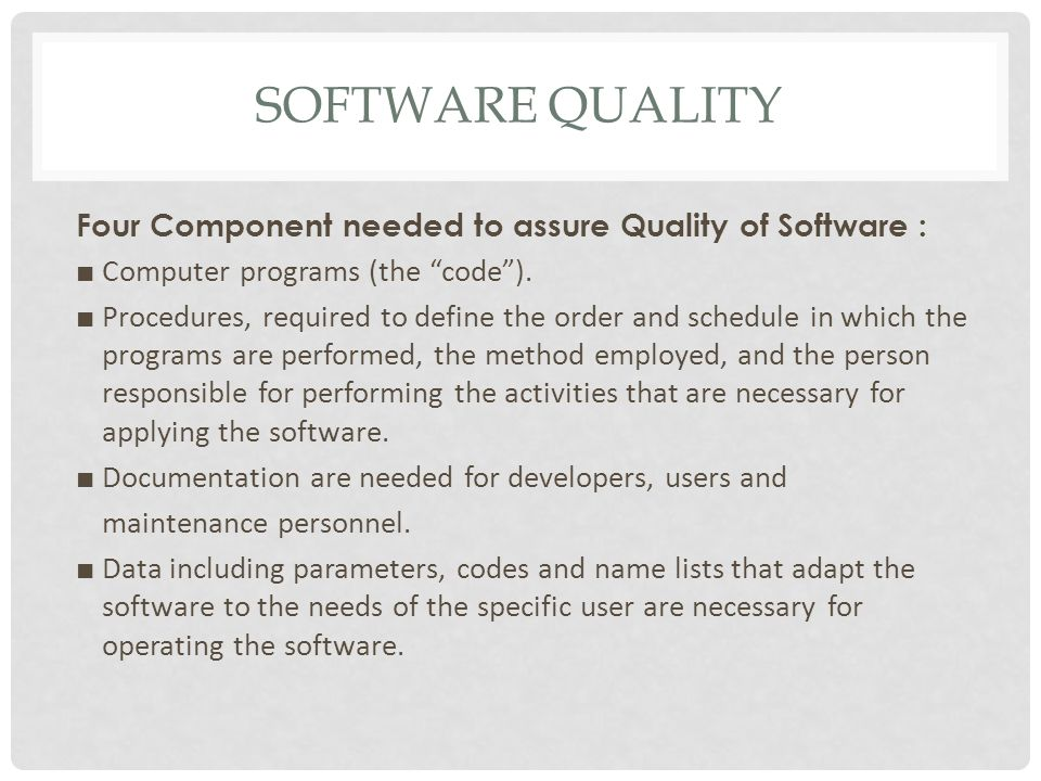 SOFTWARE QUALITY Four Component needed to assure Quality of Software : ■ Computer programs (the code ).